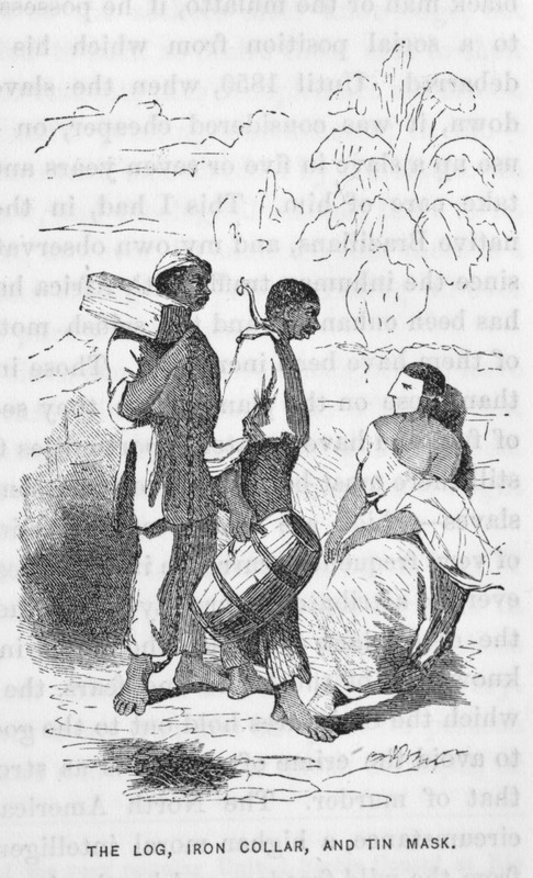 Ilustration shows three slaves, one wearing a log and chain around his neck, another an iron collar; the third wears a tin mask. The first two items denote runaways, but the mask is placed on city slaves to prevent them from drinking strong liquor and on the country-slave to prevent eating clay, to which many of the field-negroes are addicted (p. 132). The same illustration appears in later editions of Kidder's work, e.g., 1866 (6th ed.), 1879 (9th ed.). For other illustrations of the tin-mask in Brazil, see images ewbank3, debret-2, magasin1 on this website.