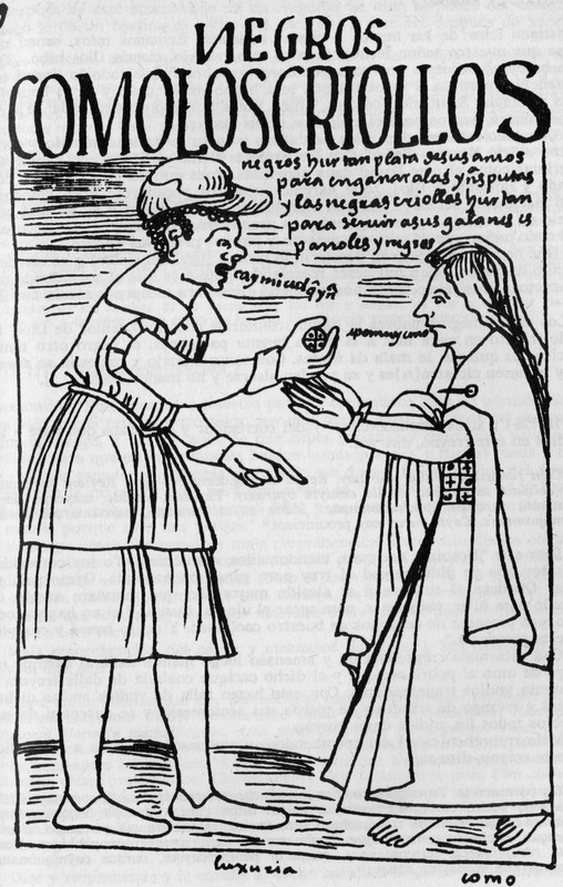 """Negroes like creoles"" (caption translation). Title of drawing, translated: Creolized blacks steal money from their masters and give it to Indian prostitutes; shows an African man, fully clothed with cap and shoes, giving money to a barefoot Indian woman. Felipe Huaman Poma de Ayala (1535–c. 1616), also known as Guamán Poma or Wamán Poma, was a Quechua nobleman from southern Peru known for chronicling the ill treatment of indigenous groups in the Andes after the Spanish conquest. He wrote this over 1,200-page manuscript between 1600 and 1615. It included 398 full-page drawings - seven of which depict enslaved Africans. The original manuscript is in the Danish Royal Library, Copenhagen and a complete digital facsimile, which includes the drawings, is available The Guaman Poma website. The title translations we use are taken from the website. The drawing is in Chapter 25, image 277, of the original manuscript. See also Frederick P. Bowser, The African Slave in Colonial Peru, 1524-1650 (Stanford University Press, 1974), passim, for the historical context of this drawing."