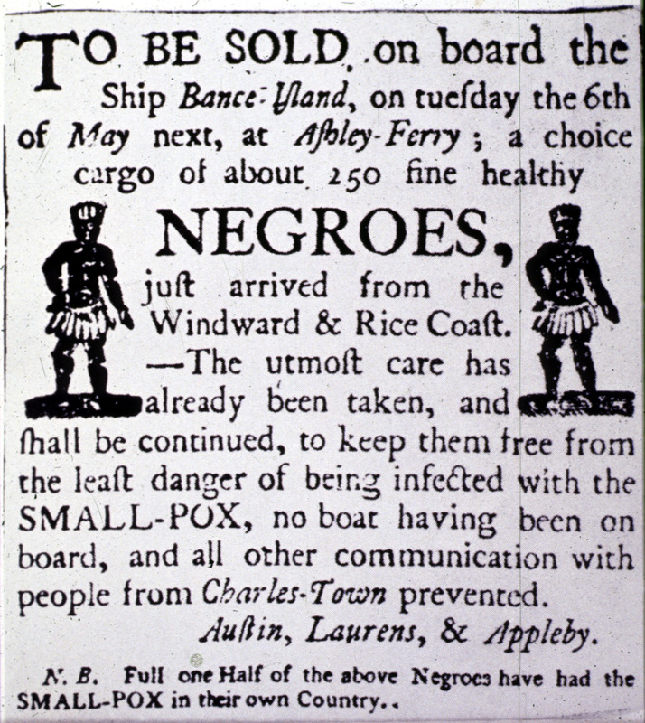 This advertisement was for the sale of enslaved Africans published in the South Carolina Gazette and paid for by a prominent firm for importing enslaved Africans to Charleston. The advertisement announces the forthcoming sale of Africans from the Upper Guinea Coast region, and stresses they are free of smallpox, a common disease on the Atlantic crossing. The Library of Congress assigns a possible date from the 1780s, but the advertisement was, in fact, published on April 26, 1760. See Philip Hamer, ed., The Papers of Henry Laurens (Univ. of South Carolina Press, 1972), vol. 3, pp. 35-36.