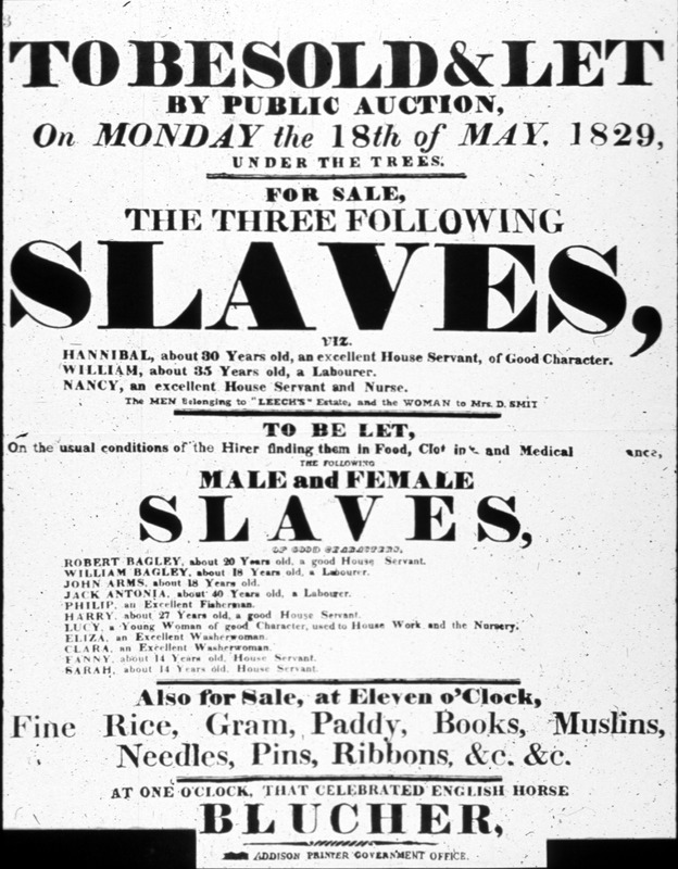 """This poster from St. Helena states """"To be Sold & Let by Public Auction on Monday the 18th of May, 1829."""" The poster names and briefly identifies both men and women. The image shown here is of a copy of a poster held by the Wilberforce House Museum, Hull England. However, this version has been cropped and lacks the coat of arms of the East India Company that appears on the original. An example of the uncropped poster is published in Robin Castell, St. Helena Proclamations, 1818-1943 (St. Helena, 2004). When reproduced in secondary works, the provenience of this poster is not given, or given as the West Indies or the U.S. South; the latter was the case in earlier versions of this website. However, research by Alexander Schulenburg, an historical anthropologist and specialist on St. Helena, demonstrates that the poster was printed on this tiny British colony in the South Atlantic, even though the island is not mentioned on the poster itself. Schulenburg's reasoning for identifying the poster as St. Helena specifies that the reproduction shown here lacks the coat of arms that appears at the top of the original, and that this coat of arms is of the East India Company, identical to other St. Helena public notices from that period. Moreover, the """"under the trees"""" specified on the poster refers to a well-known and identifiable spot on St. Helena where auctions and sales of all kinds were regularly held. Blucher, mentioned at the bottom of the poster, was a race horse on the island. The Addison Printer Government Office, at the very bottom, refers to John Addison, who was the colonial government printer. Finally, the poster features two common island surnames. See Schulenburg, """"'For Sale Under the Trees-Slaves:' Reclaiming an Icon of St. Helena's Shameful Past,"""" Wirebird: The Journal of the Friends of St. Helena, no. 32 (2006) pp. 13-16). The enslavement of Africans and South Asians (e.g., Goans, Malaysians) had been established on St. Helena by the 1670s, if not earlier. In"""