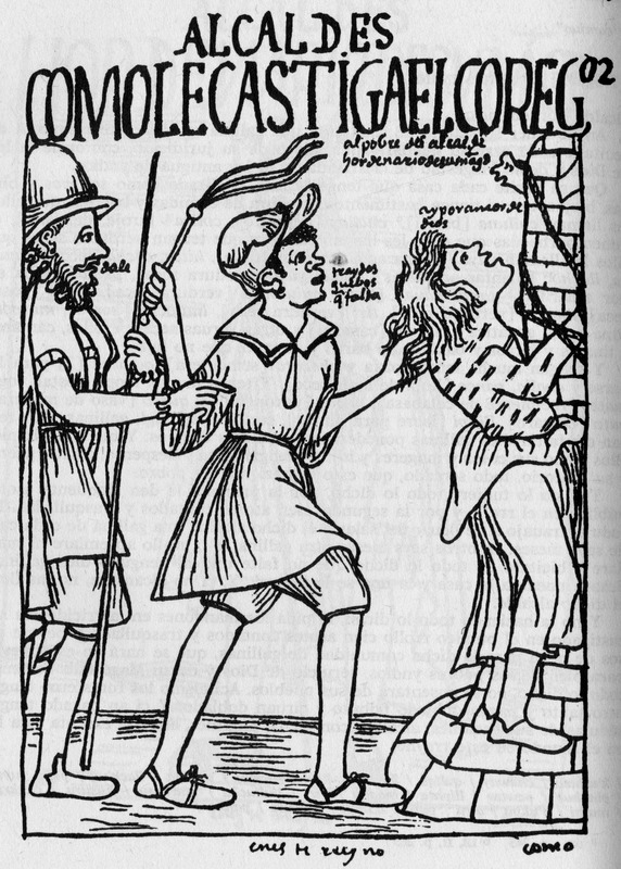 """Mayors: How the Chief Magistrate Punishes You"" (caption translation). Poma de Ayala described in the image ""the royal administrator orders an African slave to flog an Indian magistrate for collecting a tribute that falls two eggs short."" Felipe Huaman Poma de Ayala (1535–c. 1616), also known as Guamán Poma or Wamán Poma, was a Quechua nobleman from southern Peru known for chronicling the ill treatment of indigenous groups in the Andes after the Spanish conquest. He wrote this over 1,200-page manuscript between 1600 and 1615. It included 398 full-page drawings - seven of which depict enslaved Africans. The original manuscript is in the Danish Royal Library, Copenhagen and a complete digital facsimile, which includes the drawings, is available The Guaman Poma website. The title translations we use are taken from the website. The drawing is in Chapter 29, image 300, of the original manuscript. See also Frederick P. Bowser, The African Slave in Colonial Peru, 1524-1650 (Stanford University Press, 1974), passim, for the historical context of this drawing."