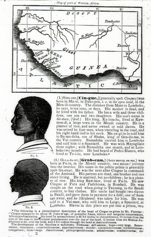 This document provides a profile of two participants in La Amistad revolt; and a small map of the places from where these men originated in West Africa. Joseph Cinqué (ca. 1814–ca. 1879), also known as Sengbe Pieh, was Mende from the Upper Guinea Coast. He helped lead a revolt of many Africans on the Spanish slave ship, La Amistad. The accompanying text gives physical description and biographical details.